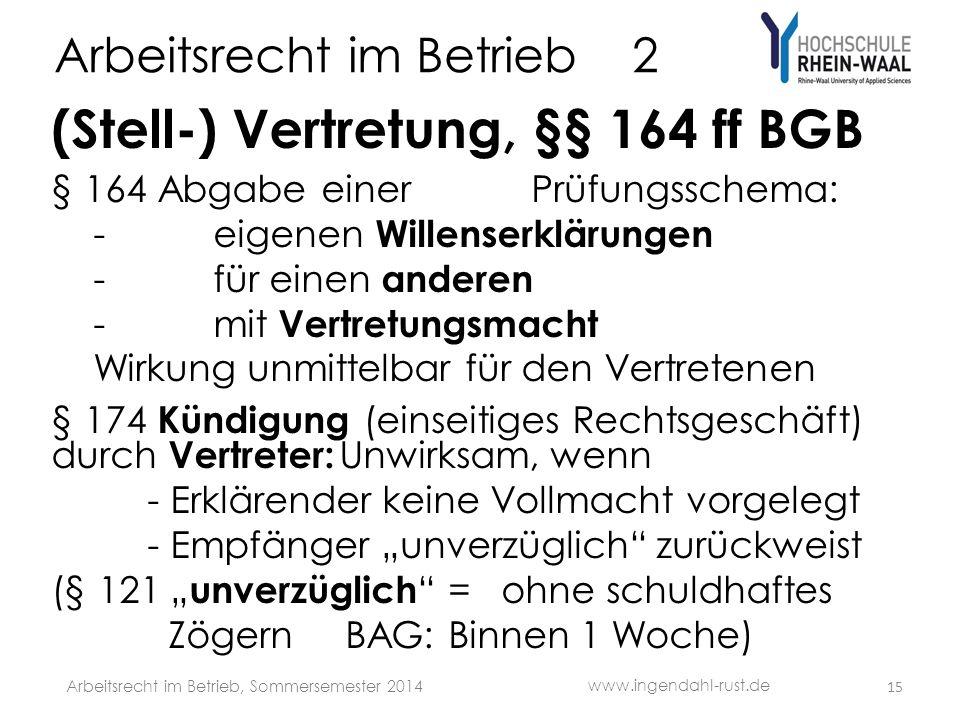 Arbeitsrecht im Betrieb 2 (Stell-) Vertretung, §§ 164 ff BGB § 164 Abgabe einerPrüfungsschema: -eigenen Willenserklärungen -für einen anderen -mit Vertretungsmacht Wirkung unmittelbar für den Vertretenen § 174 Kündigung (einseitiges Rechtsgeschäft) durch Vertreter: Unwirksam, wenn - Erklärender keine Vollmacht vorgelegt - Empfänger unverzüglich zurückweist (§ 121 unverzüglich = ohne schuldhaftes Zögern BAG: Binnen 1 Woche) 15 www.ingendahl-rust.de Arbeitsrecht im Betrieb, Sommersemester 2014