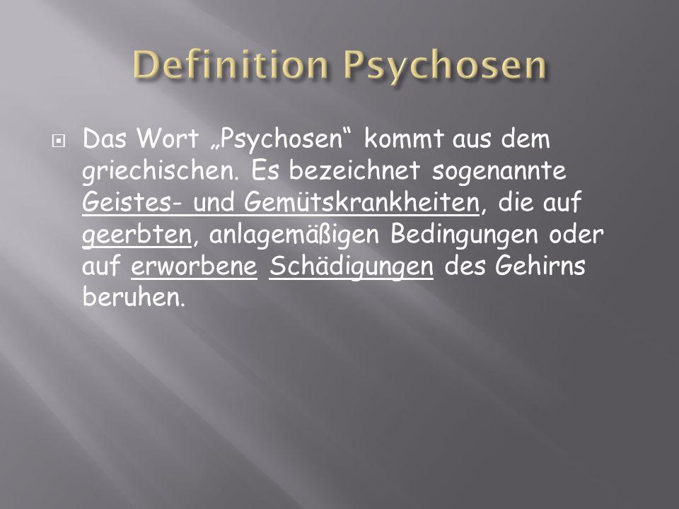 Das Wort Psychosen kommt aus dem griechischen. Es bezeichnet sogenannte Geistes- und Gemütskrankheiten, die auf geerbten, anlagemäßigen Bedingungen od