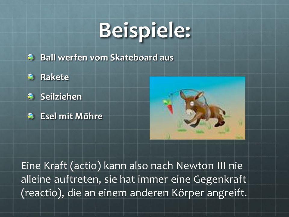 Beispiele: Ball werfen vom Skateboard aus RaketeSeilziehen Esel mit Möhre Eine Kraft (actio) kann also nach Newton III nie alleine auftreten, sie hat