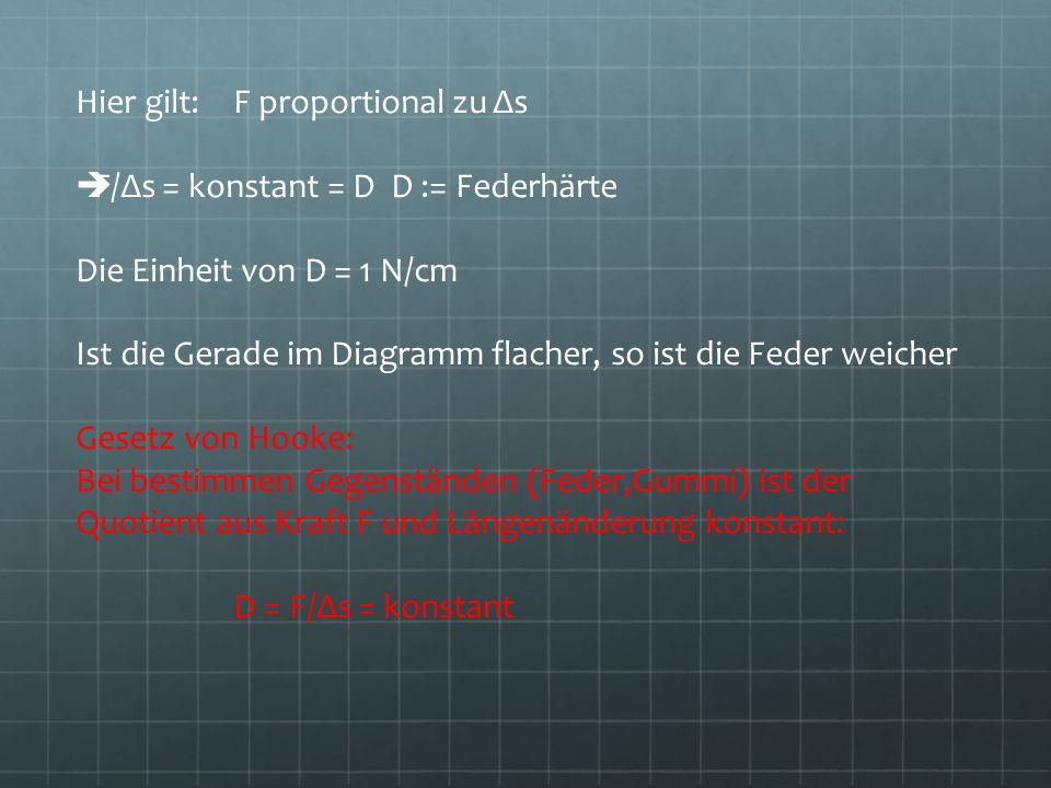 Hier gilt: F proportional zu Δs F/Δs = konstant = DD := Federhärte Die Einheit von D = 1 N/cm Ist die Gerade im Diagramm flacher, so ist die Feder wei