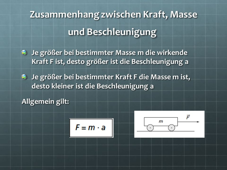 Zusammenhang zwischen Kraft, Masse und Beschleunigung Je größer bei bestimmter Masse m die wirkende Kraft F ist, desto größer ist die Beschleunigung a