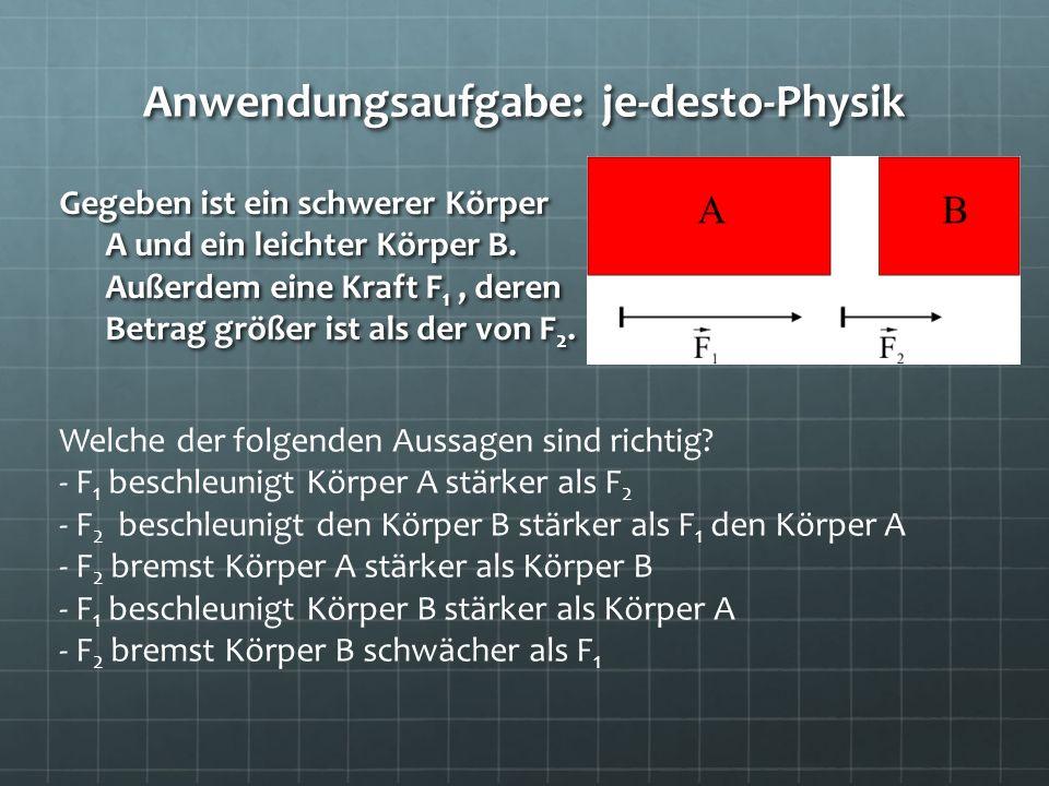 Anwendungsaufgabe: je-desto-Physik Gegeben ist ein schwerer Körper A und ein leichter Körper B. Außerdem eine Kraft F 1, deren Betrag größer ist als d