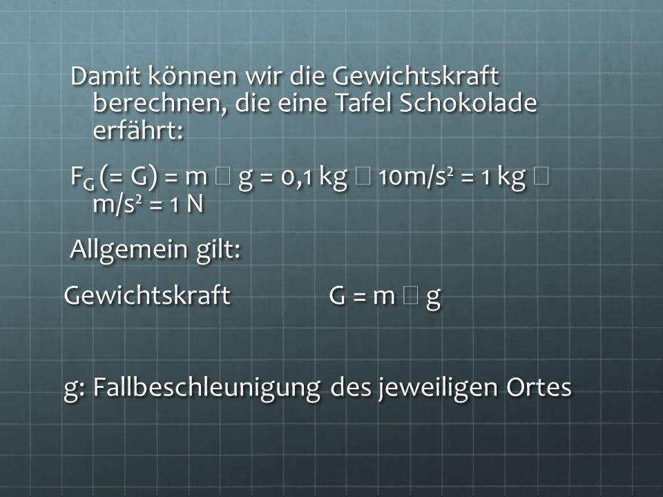 Damit können wir die Gewichtskraft berechnen, die eine Tafel Schokolade erfährt: Damit können wir die Gewichtskraft berechnen, die eine Tafel Schokola