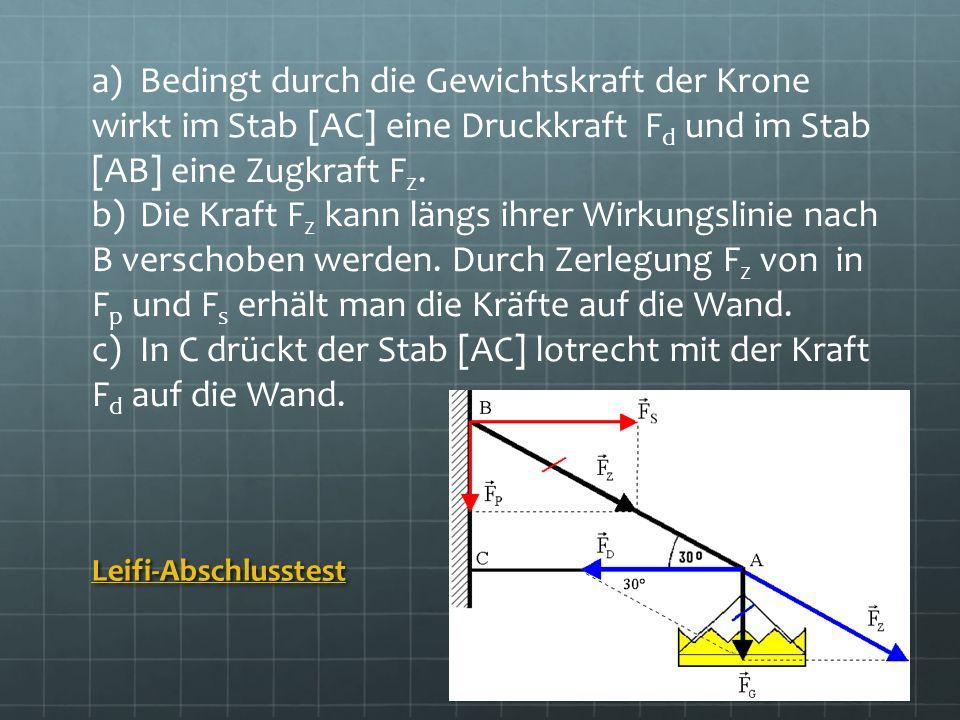 Leifi-Abschlusstest a)Bedingt durch die Gewichtskraft der Krone wirkt im Stab [AC] eine Druckkraft F d und im Stab [AB] eine Zugkraft F z. b)Die Kraft