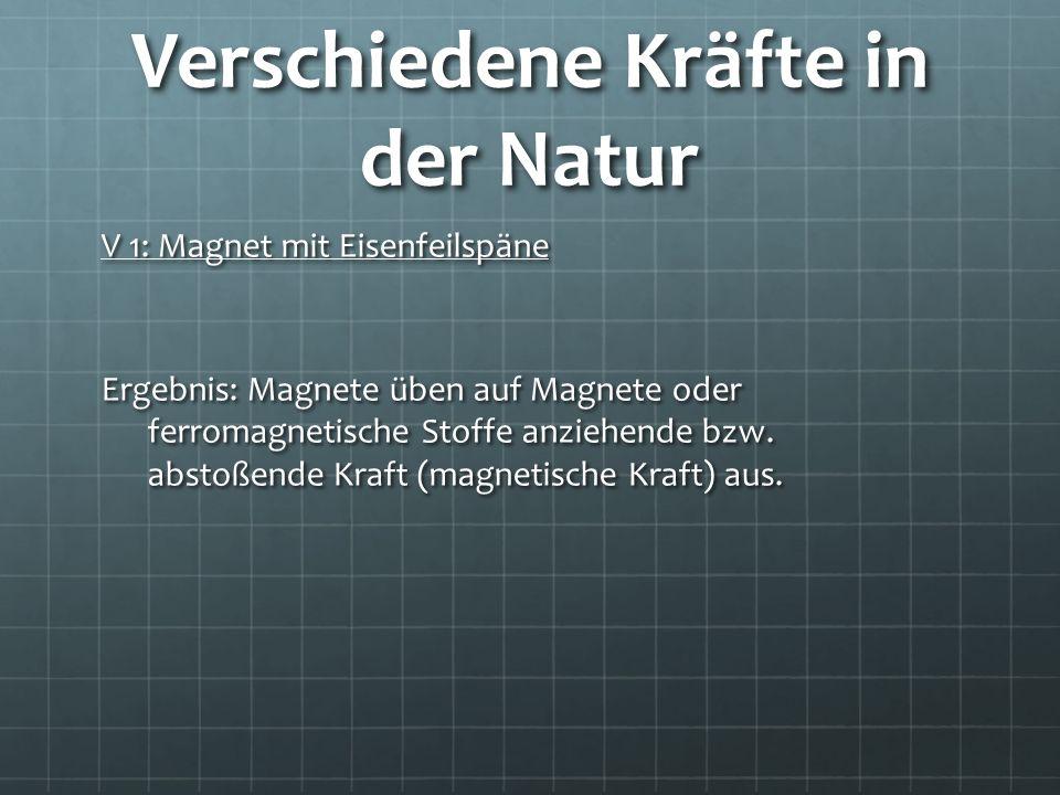 Verschiedene Kräfte in der Natur V 1: Magnet mit Eisenfeilspäne Ergebnis: Magnete üben auf Magnete oder ferromagnetische Stoffe anziehende bzw. abstoß