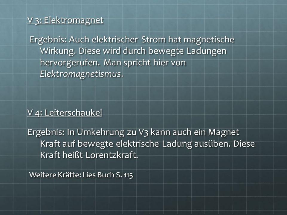 V 3: Elektromagnet Ergebnis: Auch elektrischer Strom hat magnetische Wirkung. Diese wird durch bewegte Ladungen hervorgerufen. Man spricht hier von El