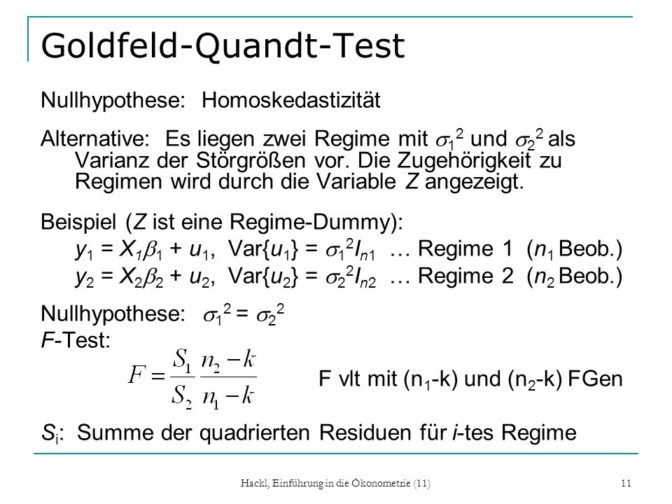 Hackl, Einführung in die Ökonometrie (11) 11 Goldfeld-Quandt-Test Nullhypothese: Homoskedastizität Alternative: Es liegen zwei Regime mit 1 2 und 2 2 als Varianz der Störgrößen vor.