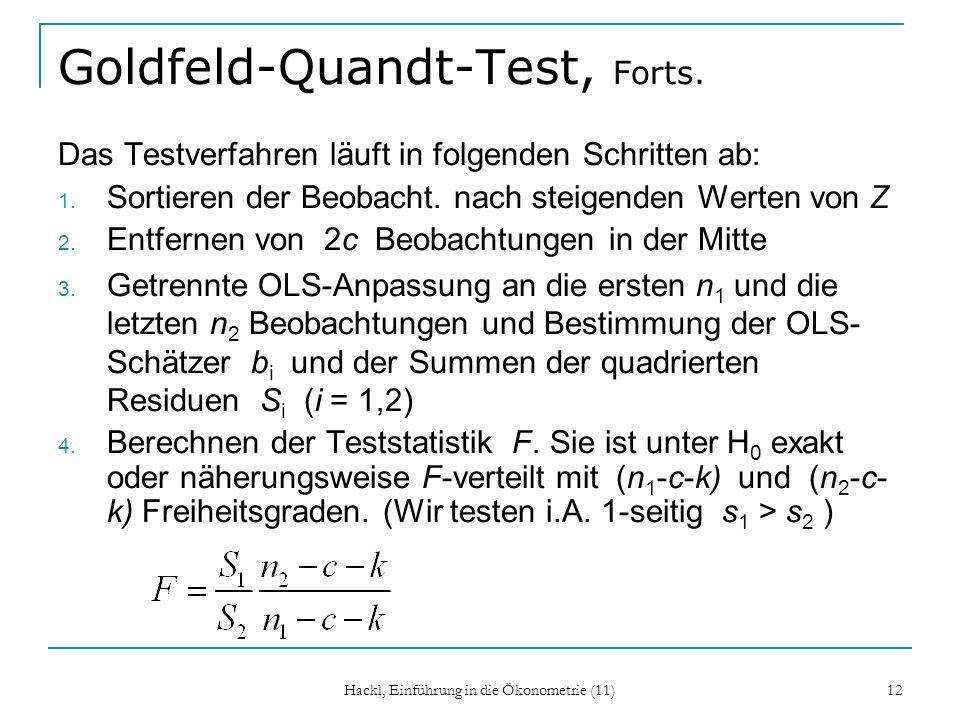 Hackl, Einführung in die Ökonometrie (11) 12 Goldfeld-Quandt-Test, Forts. Das Testverfahren läuft in folgenden Schritten ab: 1. Sortieren der Beobacht