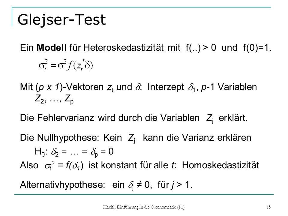 Hackl, Einführung in die Ökonometrie (11) 15 Glejser-Test Ein Modell für Heteroskedastizität mit f(..) > 0 und f(0)=1. Mit (p x 1)-Vektoren z t und :