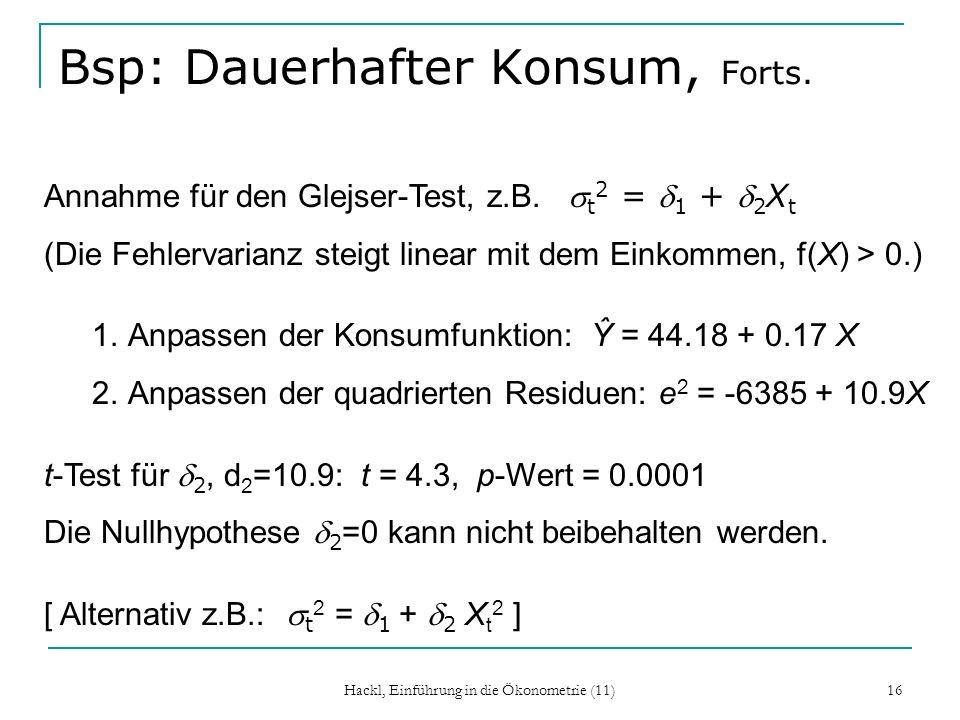 Hackl, Einführung in die Ökonometrie (11) 16 Bsp: Dauerhafter Konsum, Forts. Annahme für den Glejser-Test, z.B. t 2 = 1 + 2 X t (Die Fehlervarianz ste