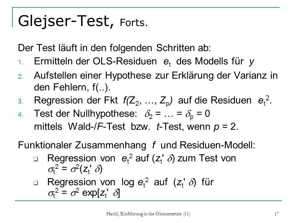 Hackl, Einführung in die Ökonometrie (11) 17 Glejser-Test, Forts. Der Test läuft in den folgenden Schritten ab: 1. Ermitteln der OLS-Residuen e t des