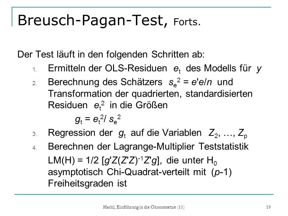Hackl, Einführung in die Ökonometrie (11) 19 Breusch-Pagan-Test, Forts. Der Test läuft in den folgenden Schritten ab: 1. Ermitteln der OLS-Residuen e