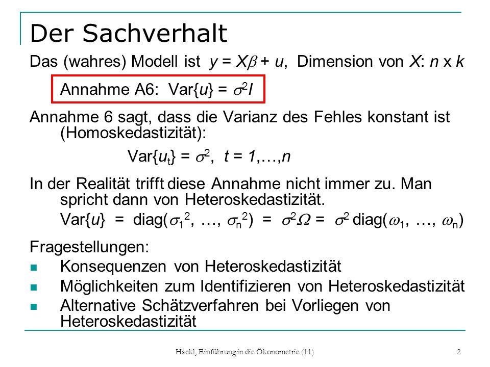 Hackl, Einführung in die Ökonometrie (11) 2 Der Sachverhalt Das (wahres) Modell ist y = X + u, Dimension von X: n x k Annahme A6: Var{u} = 2 I Annahme 6 sagt, dass die Varianz des Fehles konstant ist (Homoskedastizität): Var{u t } = 2, t = 1,…,n In der Realität trifft diese Annahme nicht immer zu.