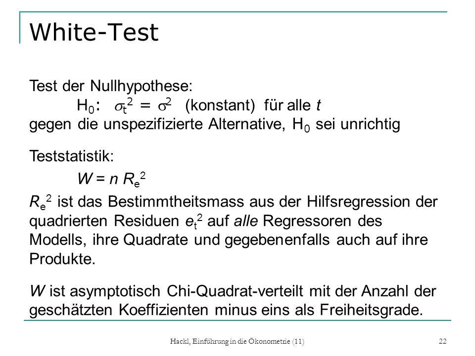 Hackl, Einführung in die Ökonometrie (11) 22 White-Test Test der Nullhypothese: H 0 : t 2 = 2 (konstant) für alle t gegen die unspezifizierte Alternative, H 0 sei unrichtig Teststatistik: W = n R e 2 R e 2 ist das Bestimmtheitsmass aus der Hilfsregression der quadrierten Residuen e t 2 auf alle Regressoren des Modells, ihre Quadrate und gegebenenfalls auch auf ihre Produkte.