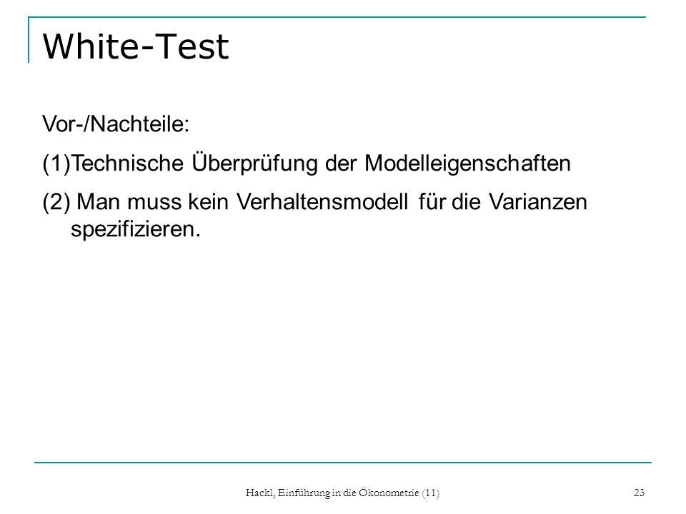 Hackl, Einführung in die Ökonometrie (11) 23 White-Test Vor-/Nachteile: (1)Technische Überprüfung der Modelleigenschaften (2) Man muss kein Verhaltensmodell für die Varianzen spezifizieren.