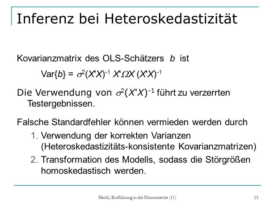 Hackl, Einführung in die Ökonometrie (11) 25 Inferenz bei Heteroskedastizität Kovarianzmatrix des OLS-Schätzers b ist Var{b} = 2 (X X) -1 X X (X X) -1 Die Verwendung von 2 (X X) -1 führt zu verzerrten Testergebnissen.
