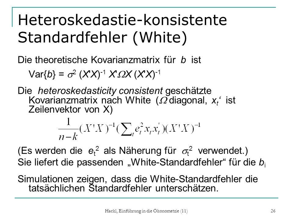Hackl, Einführung in die Ökonometrie (11) 26 Heteroskedastie-konsistente Standardfehler (White) Die theoretische Kovarianzmatrix für b ist Var{b} = 2 (X X) -1 X X (X X) -1 Die heteroskedasticity consistent geschätzte Kovarianzmatrix nach White ( diagonal, x t ist Zeilenvektor von X) (Es werden die e t 2 als Näherung für t 2 verwendet.) Sie liefert die passenden White-Standardfehler für die b i Simulationen zeigen, dass die White-Standardfehler die tatsächlichen Standardfehler unterschätzen.