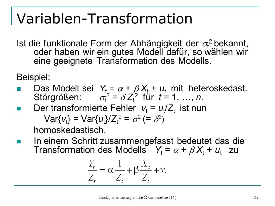 Hackl, Einführung in die Ökonometrie (11) 29 Variablen-Transformation Ist die funktionale Form der Abhängigkeit der t 2 bekannt, oder haben wir ein gutes Modell dafür, so wählen wir eine geeignete Transformation des Modells.
