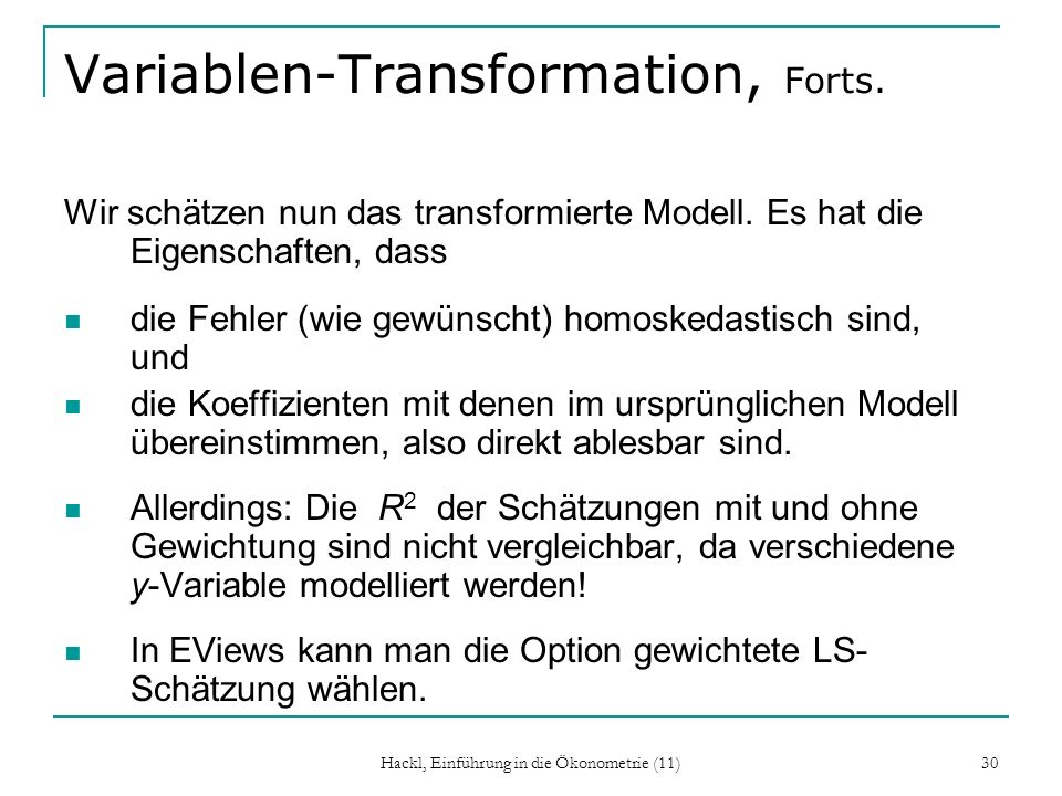 Hackl, Einführung in die Ökonometrie (11) 30 Variablen-Transformation, Forts. Wir schätzen nun das transformierte Modell. Es hat die Eigenschaften, da