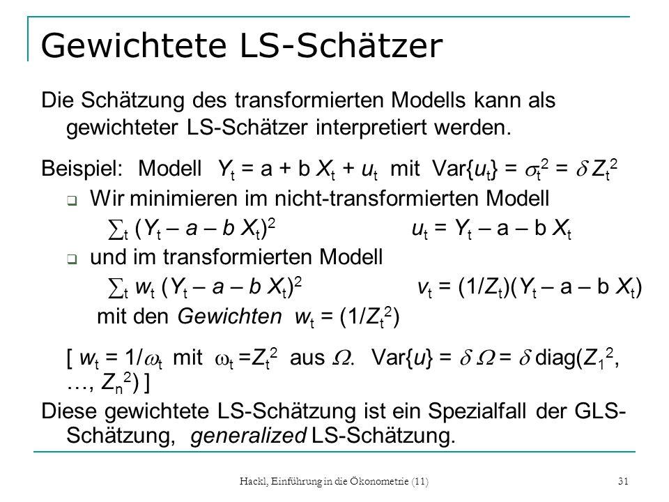 Hackl, Einführung in die Ökonometrie (11) 31 Gewichtete LS-Schätzer Die Schätzung des transformierten Modells kann als gewichteter LS-Schätzer interpr