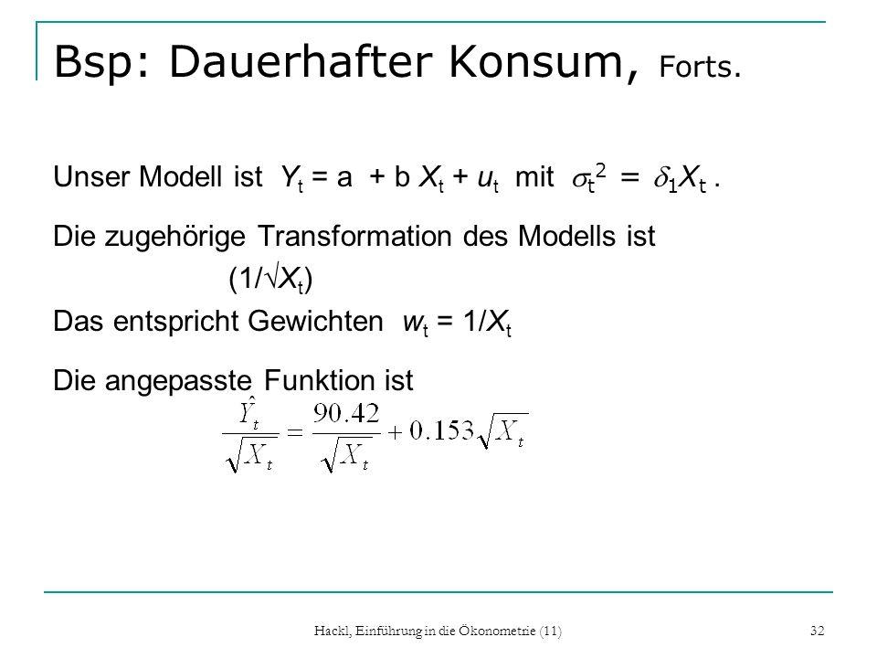 Hackl, Einführung in die Ökonometrie (11) 32 Bsp: Dauerhafter Konsum, Forts. Unser Modell ist Y t = a + b X t + u t mit t 2 = 1 X t. Die zugehörige Tr