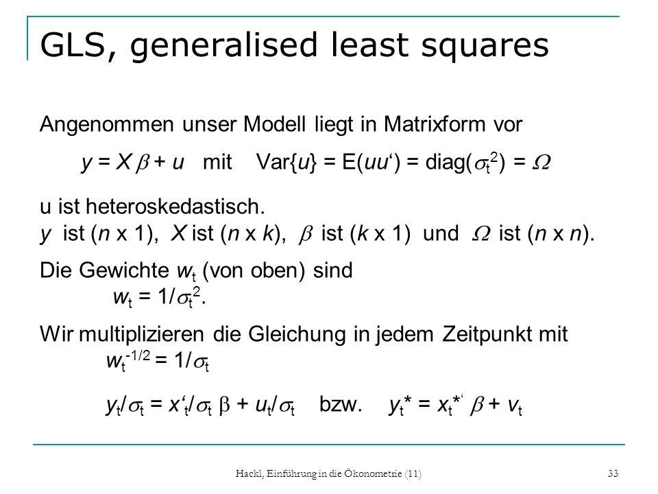 Hackl, Einführung in die Ökonometrie (11) 33 GLS, generalised least squares Angenommen unser Modell liegt in Matrixform vor y = X + u mit Var{u} = E(uu) = diag( t 2 ) = u ist heteroskedastisch.