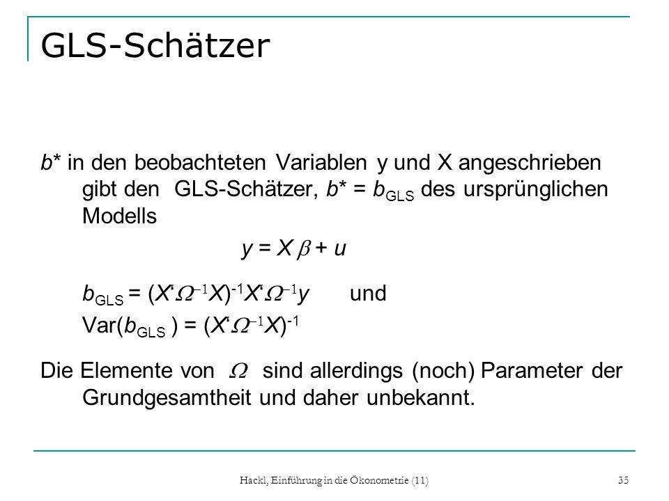 Hackl, Einführung in die Ökonometrie (11) 35 GLS-Schätzer b* in den beobachteten Variablen y und X angeschrieben gibt den GLS-Schätzer, b* = b GLS des ursprünglichen Modells y = X + u b GLS = (X X) -1 X y und Var(b GLS ) = (X X) -1 Die Elemente von sind allerdings (noch) Parameter der Grundgesamtheit und daher unbekannt.