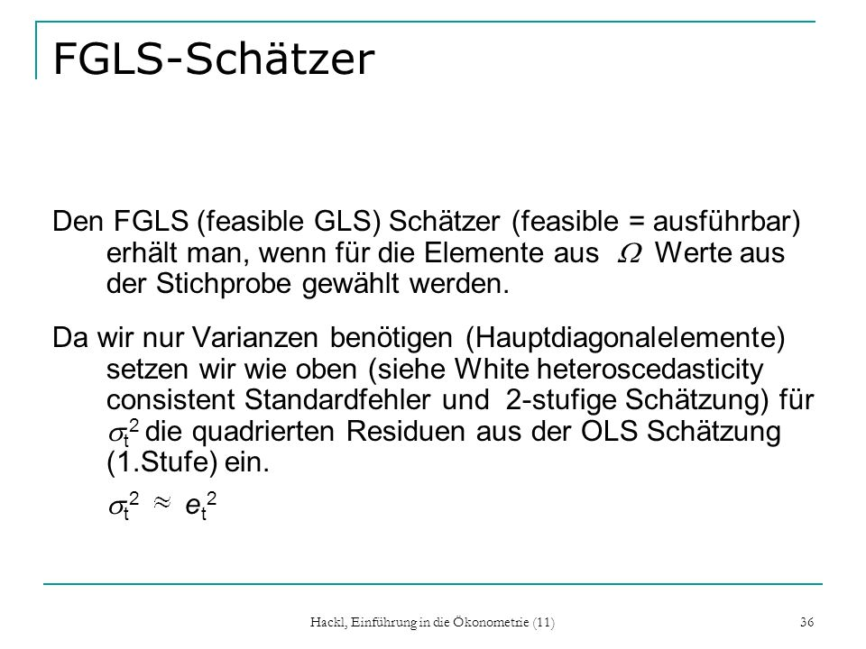 Hackl, Einführung in die Ökonometrie (11) 36 FGLS-Schätzer Den FGLS (feasible GLS) Schätzer (feasible = ausführbar) erhält man, wenn für die Elemente aus Werte aus der Stichprobe gewählt werden.