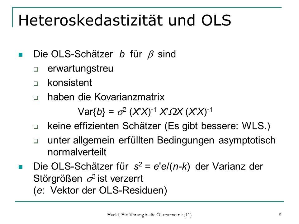 Hackl, Einführung in die Ökonometrie (11) 8 Heteroskedastizität und OLS Die OLS-Schätzer b für sind erwartungstreu konsistent haben die Kovarianzmatrix Var{b} = 2 (X X) -1 X X (X X) -1 keine effizienten Schätzer (Es gibt bessere: WLS.) unter allgemein erfüllten Bedingungen asymptotisch normalverteilt Die OLS-Schätzer für s 2 = e e/(n-k) der Varianz der Störgrößen 2 ist verzerrt (e: Vektor der OLS-Residuen)