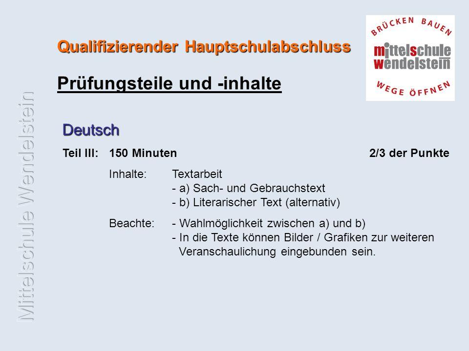 Qualifizierender Hauptschulabschluss Prüfungsteile und -inhalte Deutsch Teil III:150 Minuten 2/3 der Punkte Inhalte: Textarbeit - a) Sach- und Gebrauchstext - b) Literarischer Text (alternativ) Beachte: - Wahlmöglichkeit zwischen a) und b) - In die Texte können Bilder / Grafiken zur weiteren Veranschaulichung eingebunden sein.