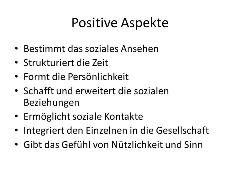 Positive Aspekte Bestimmt das soziales Ansehen Strukturiert die Zeit Formt die Persönlichkeit Schafft und erweitert die sozialen Beziehungen Ermöglich
