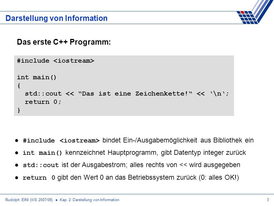 Rudolph: EINI (WS 2007/08) Kap. 2: Darstellung von Information3 Das erste C++ Programm: Darstellung von Information #include int main() { std::cout <<