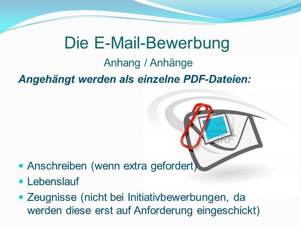Die E-Mail-Bewerbung Angehängt werden als einzelne PDF-Dateien: Anschreiben (wenn extra gefordert) Lebenslauf Zeugnisse (nicht bei Initiativbewerbunge