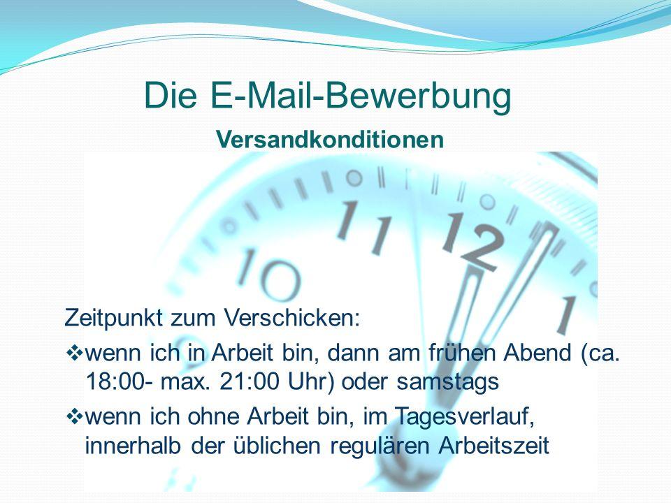 Versandkonditionen Die E-Mail-Bewerbung Zeitpunkt zum Verschicken: wenn ich in Arbeit bin, dann am frühen Abend (ca. 18:00- max. 21:00 Uhr) oder samst
