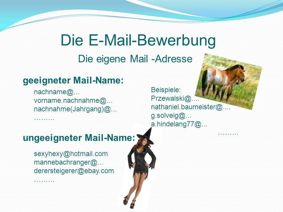 Die eigene Mail -Adresse Die E-Mail-Bewerbung geeigneter Mail-Name: ungeeigneter Mail-Name: nachname@... vorname.nachnahme@... nachnahme(Jahrgang)@...