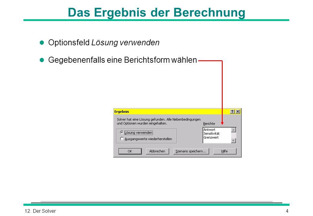 12. Der Solver4 Das Ergebnis der Berechnung l Optionsfeld Lösung verwenden l Gegebenenfalls eine Berichtsform wählen