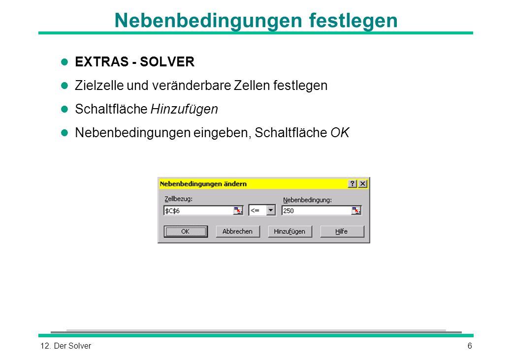 12. Der Solver6 Nebenbedingungen festlegen l EXTRAS - SOLVER l Zielzelle und veränderbare Zellen festlegen l Schaltfläche Hinzufügen l Nebenbedingunge