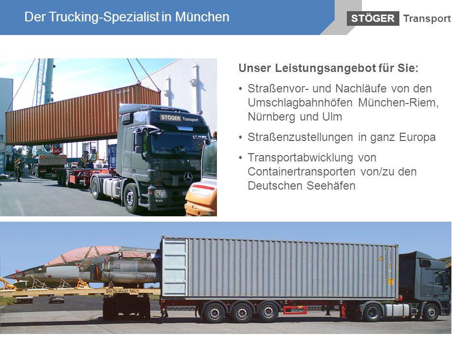 Der Trucking-Spezialist in München Transport STÖGER Der Trucking-Spezialist in München Unser Leistungsangebot für Sie: Straßenvor- und Nachläufe von d