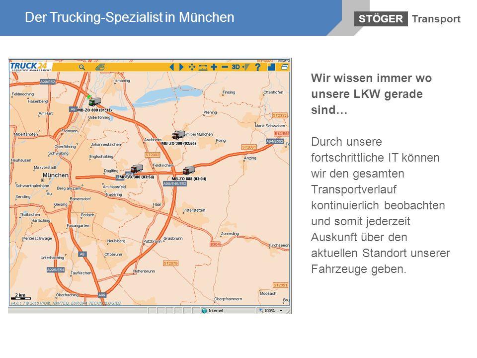 Der Trucking-Spezialist in München Transport STÖGER Der Trucking-Spezialist in München Wir wissen immer wo unsere LKW gerade sind… Durch unsere fortsc
