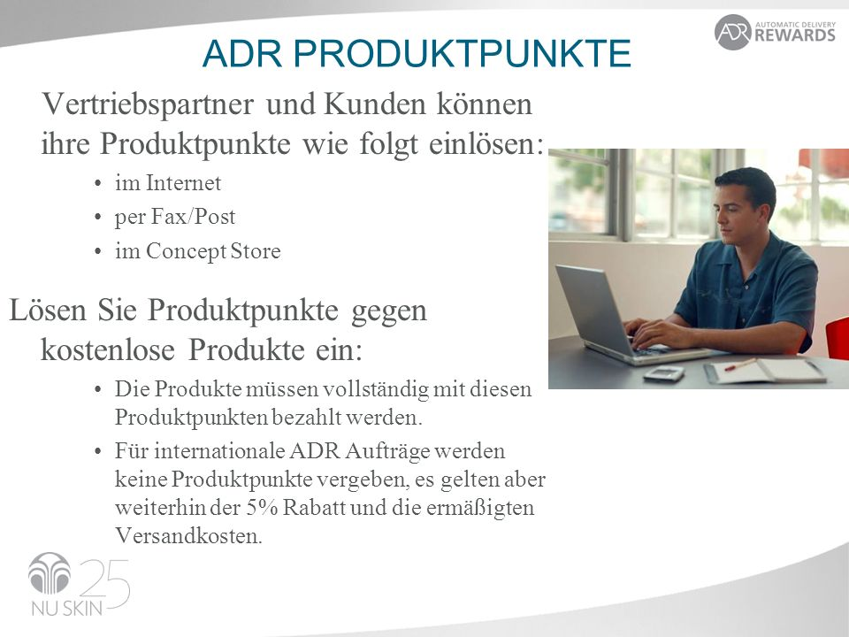 ADR PRODUKTPUNKTE Vertriebspartner und Kunden können ihre Produktpunkte wie folgt einlösen: im Internet per Fax/Post im Concept Store Lösen Sie Produktpunkte gegen kostenlose Produkte ein: Die Produkte müssen vollständig mit diesen Produktpunkten bezahlt werden.