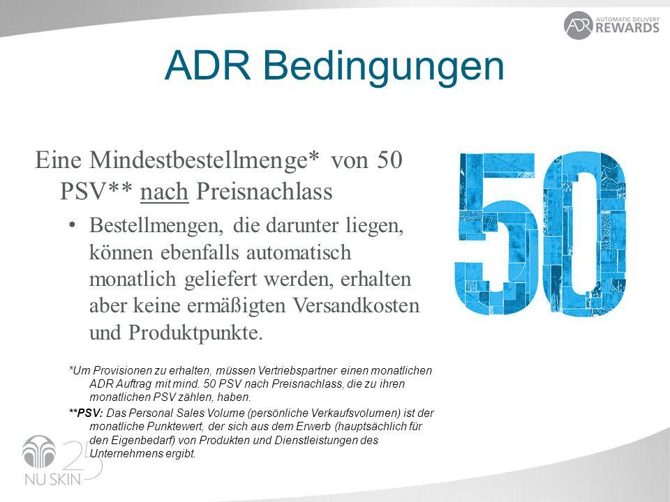 ADR Bedingungen Eine Mindestbestellmenge* von 50 PSV** nach Preisnachlass Bestellmengen, die darunter liegen, können ebenfalls automatisch monatlich geliefert werden, erhalten aber keine ermäßigten Versandkosten und Produktpunkte.