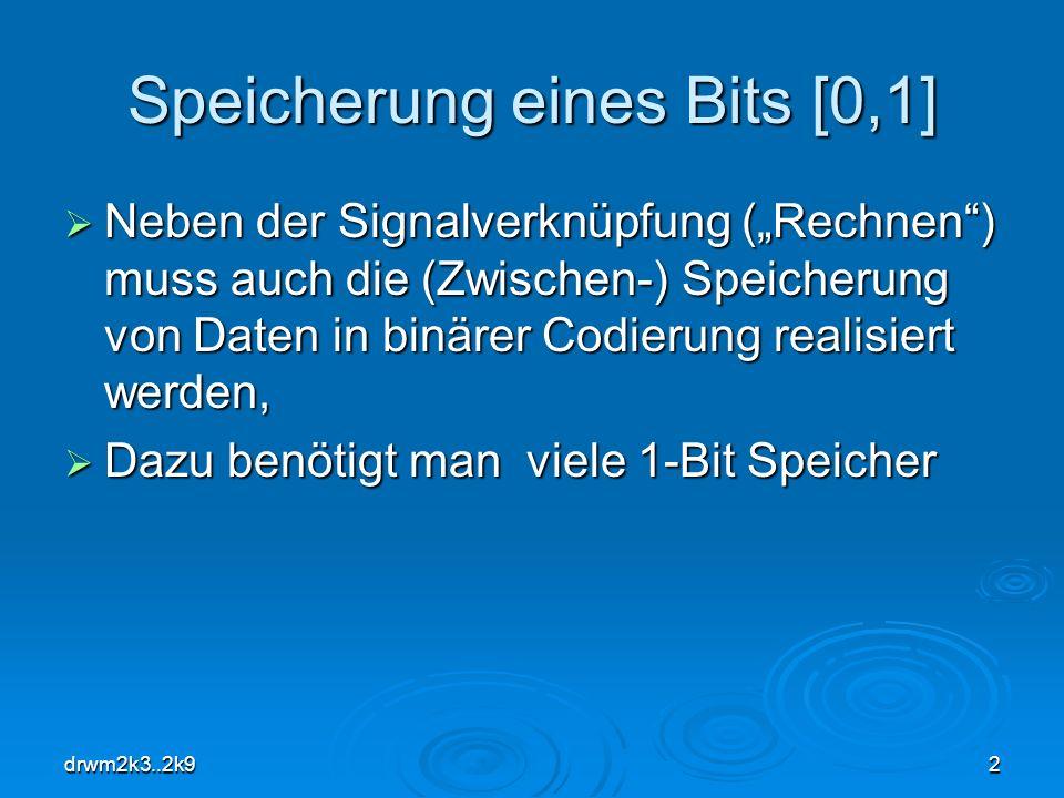drwm2k3..2k92 Speicherung eines Bits [0,1] Neben der Signalverknüpfung (Rechnen) muss auch die (Zwischen-) Speicherung von Daten in binärer Codierung