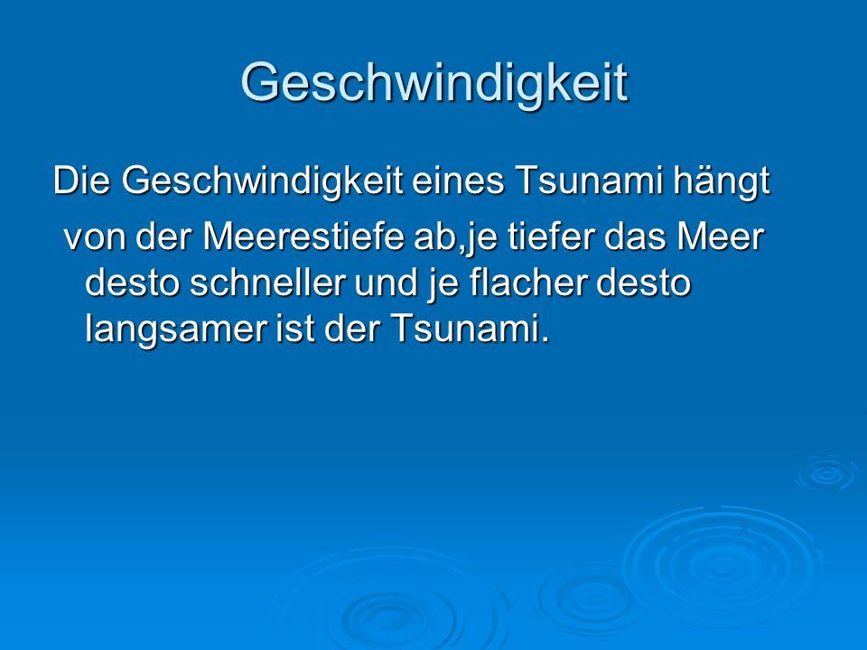 Geschwindigkeit Die Geschwindigkeit eines Tsunami hängt von der Meerestiefe ab,je tiefer das Meer desto schneller und je flacher desto langsamer ist der Tsunami.
