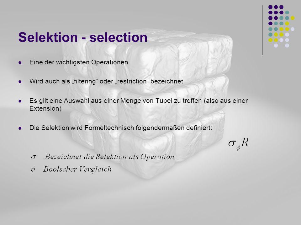 Selektion - selection Eine der wichtigsten Operationen Wird auch als filtering oder restriction bezeichnet Es gilt eine Auswahl aus einer Menge von Tu