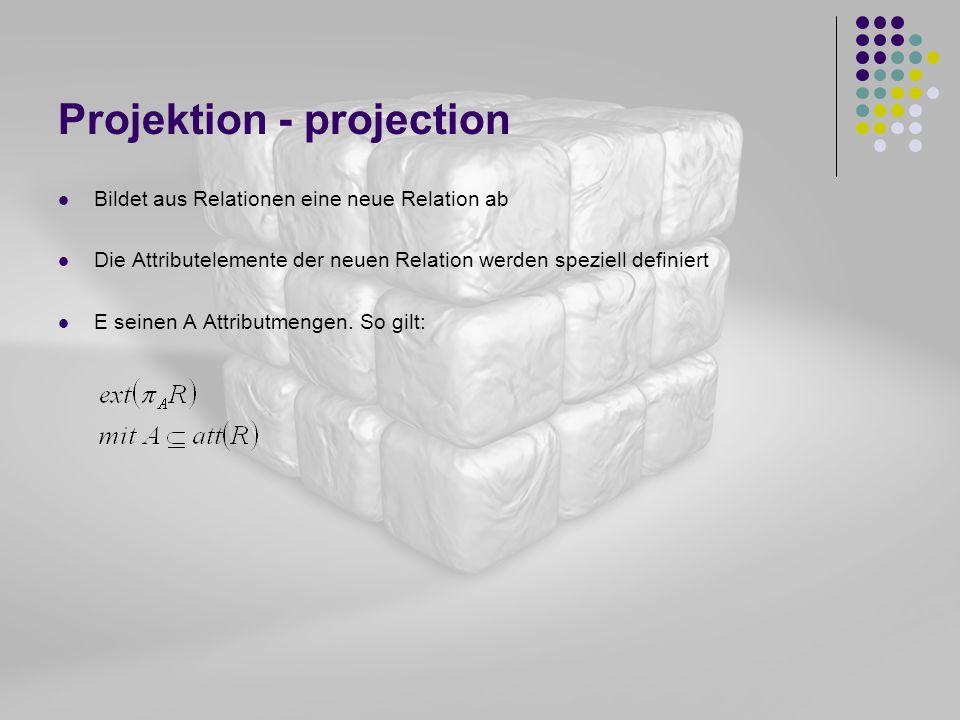 Projektion - projection Bildet aus Relationen eine neue Relation ab Die Attributelemente der neuen Relation werden speziell definiert E seinen A Attri