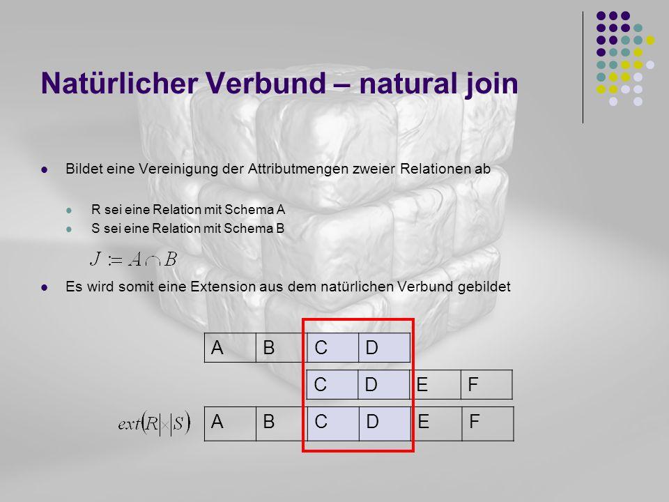 Natürlicher Verbund – natural join Bildet eine Vereinigung der Attributmengen zweier Relationen ab R sei eine Relation mit Schema A S sei eine Relatio