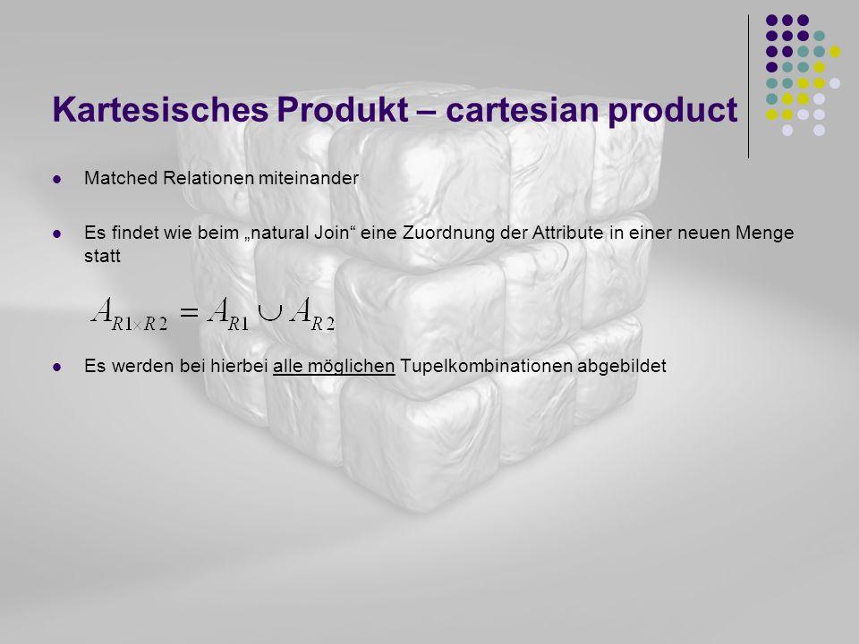 Kartesisches Produkt – cartesian product Matched Relationen miteinander Es findet wie beim natural Join eine Zuordnung der Attribute in einer neuen Me
