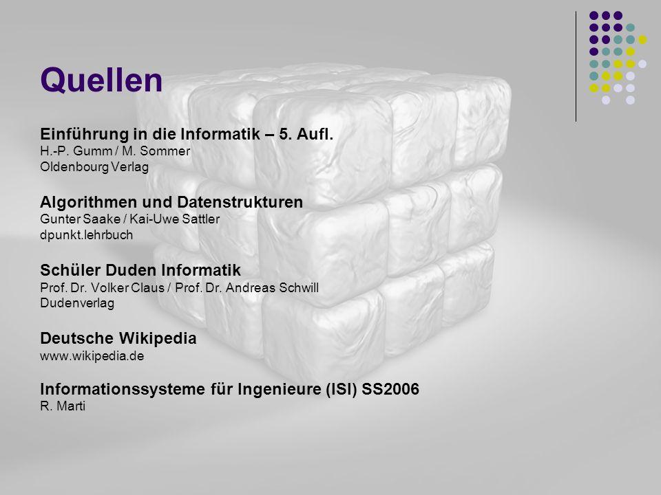 Quellen Einführung in die Informatik – 5. Aufl. H.-P. Gumm / M. Sommer Oldenbourg Verlag Algorithmen und Datenstrukturen Gunter Saake / Kai-Uwe Sattle