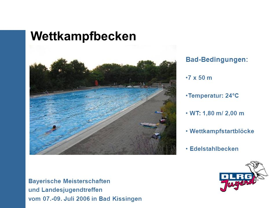 Wettkampfbecken Bayerische Meisterschaften und Landesjugendtreffen vom 07.-09. Juli 2006 in Bad Kissingen Bad-Bedingungen: 7 x 50 m Temperatur: 24°C W