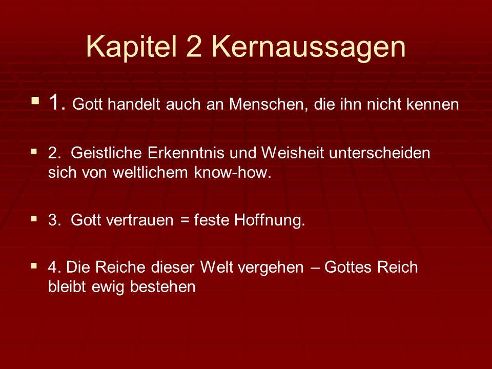 Kapitel 2 Kernaussagen 1. Gott handelt auch an Menschen, die ihn nicht kennen 2. Geistliche Erkenntnis und Weisheit unterscheiden sich von weltlichem